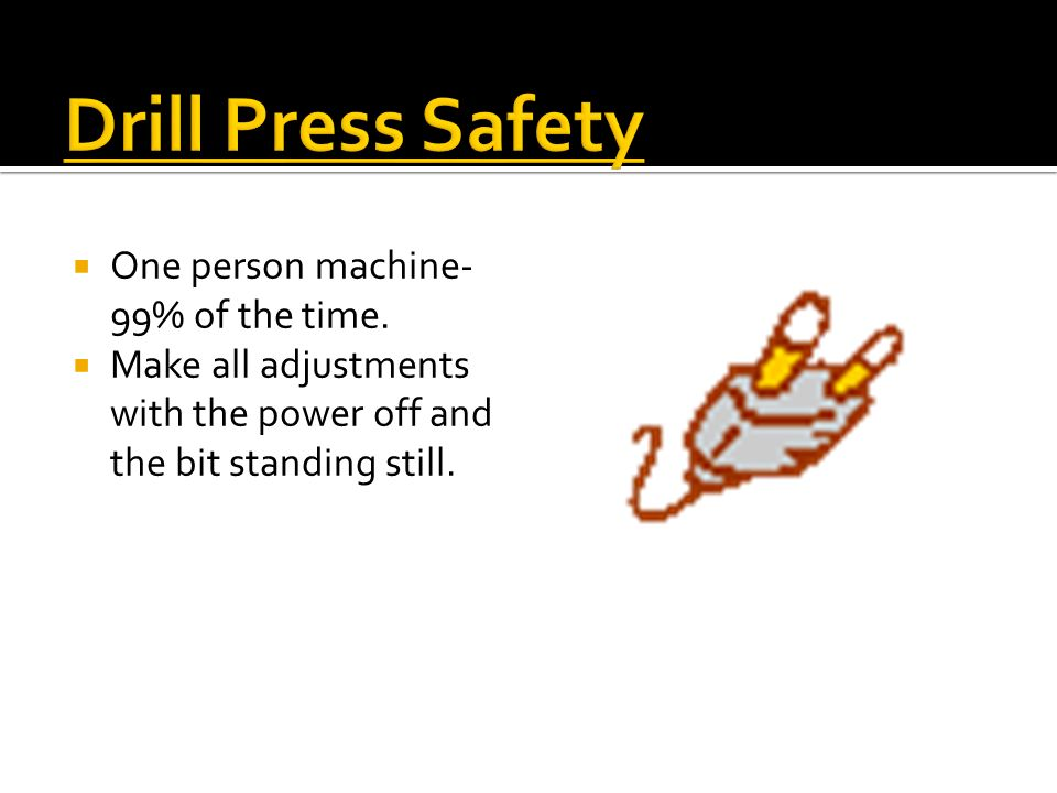 Drill Press Safety One person machine- 99% of the time.