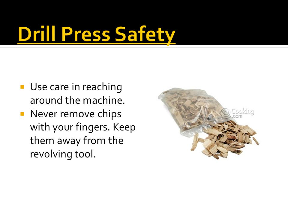 Drill Press Safety Use care in reaching around the machine.