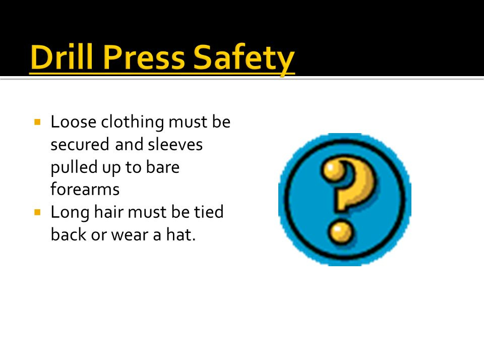 Drill Press Safety Loose clothing must be secured and sleeves pulled up to bare forearms.