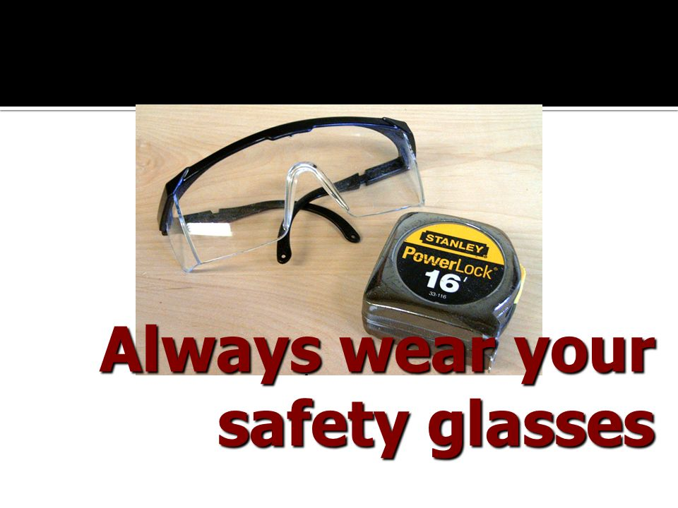 Always wear your safety glasses