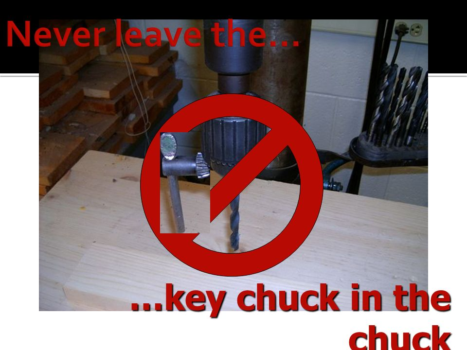 Never leave the… …key chuck in the chuck