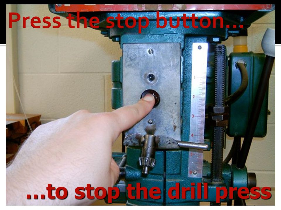 Press the stop button… …to stop the drill press