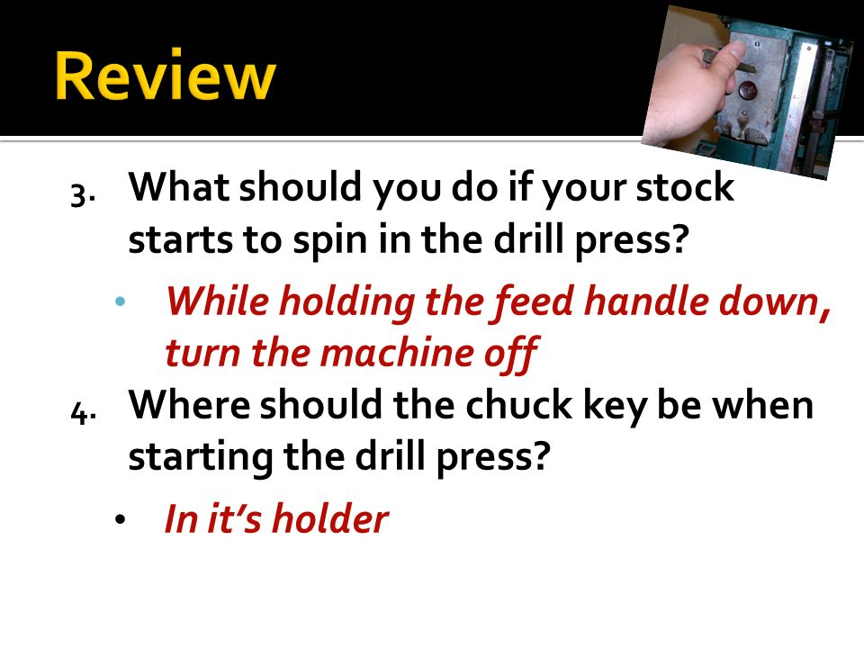 Review What should you do if your stock starts to spin in the drill press While holding the feed handle down, turn the machine off.