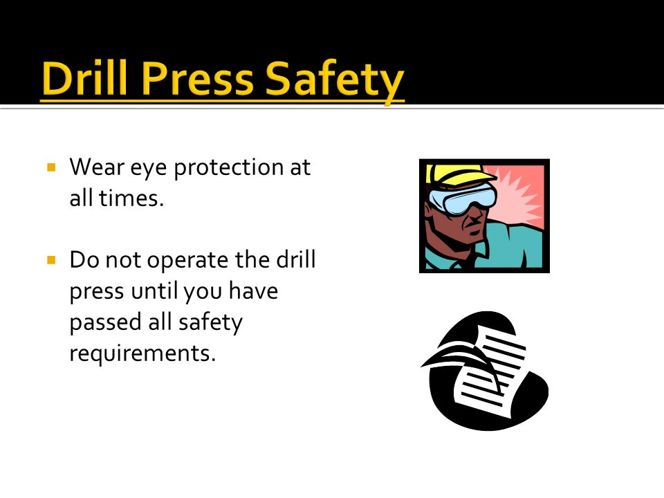 Drill Press Safety Wear eye protection at all times.