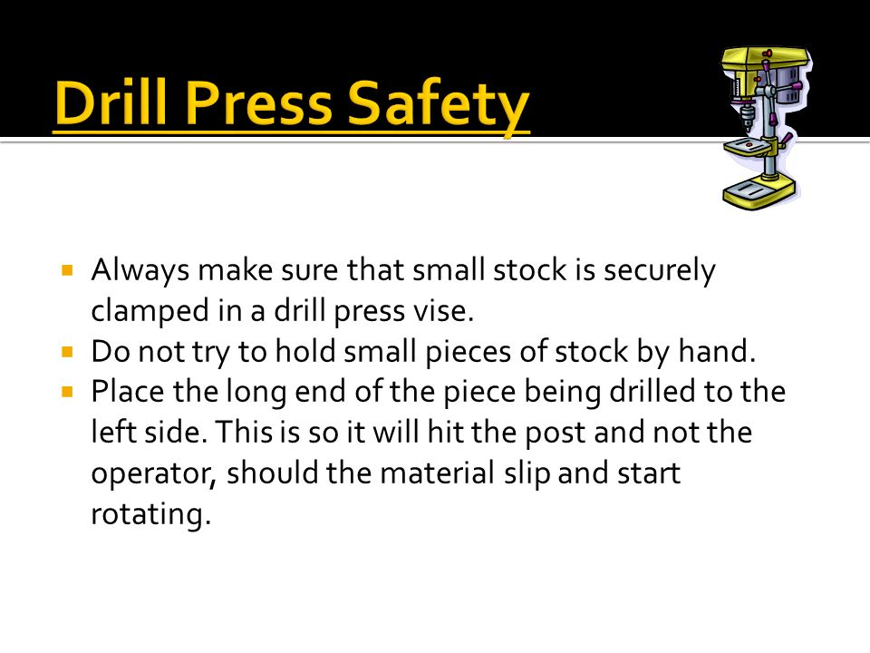 Drill Press Safety Always make sure that small stock is securely clamped in a drill press vise. Do not try to hold small pieces of stock by hand.