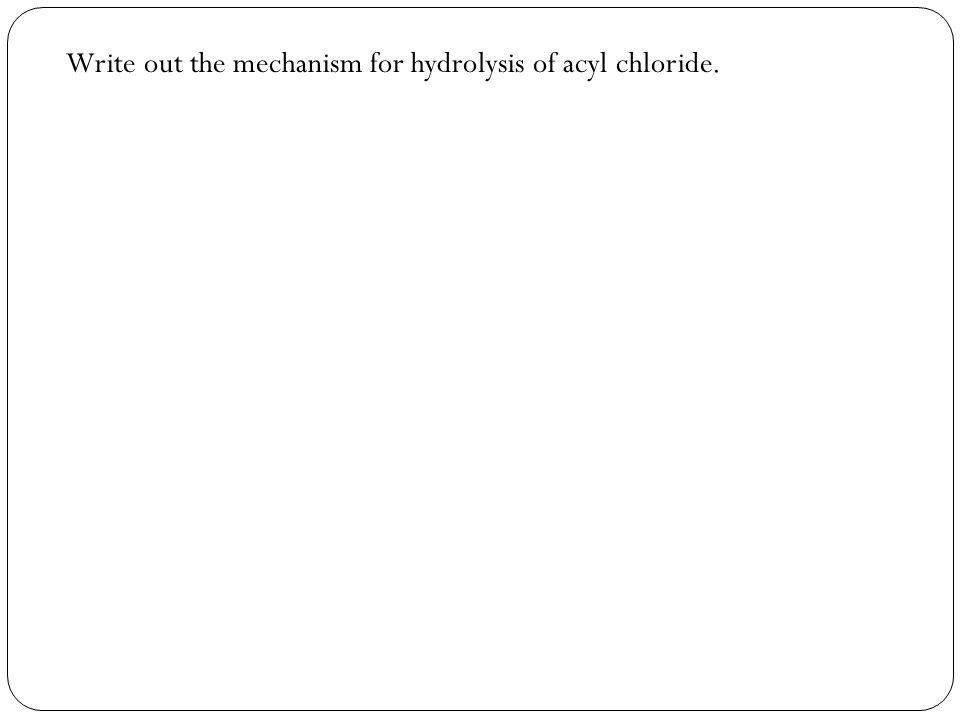 Write out the mechanism for hydrolysis of acyl chloride.