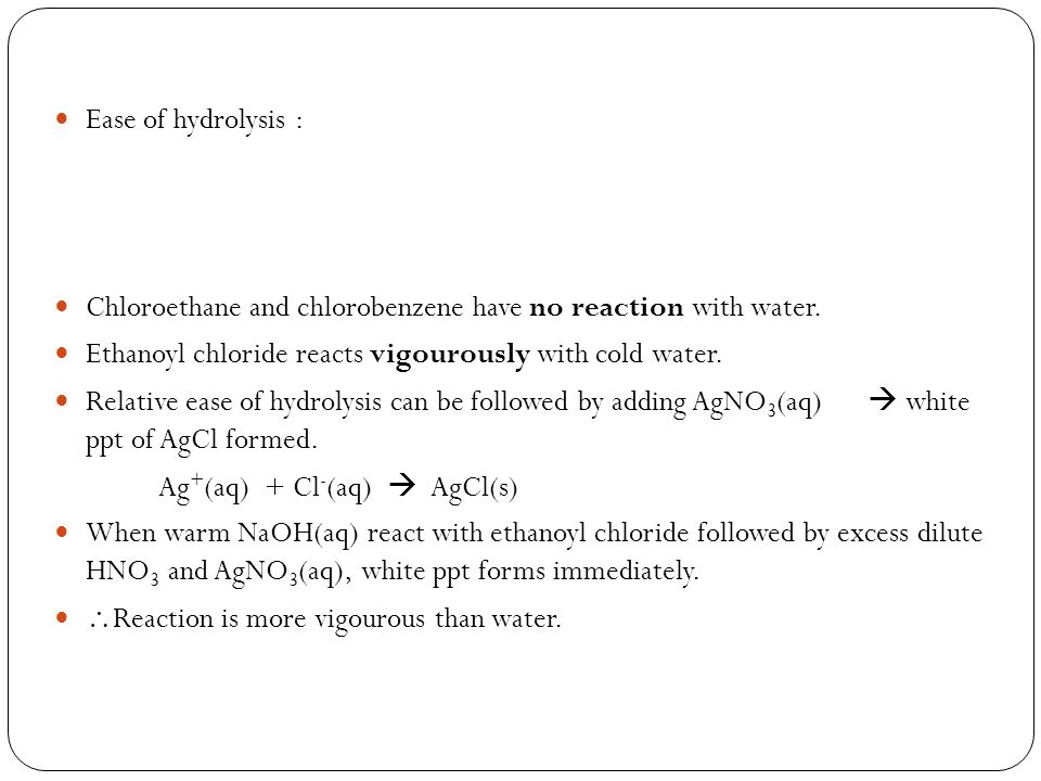 Ease of hydrolysis : Chloroethane and chlorobenzene have no reaction with water. Ethanoyl chloride reacts vigourously with cold water.