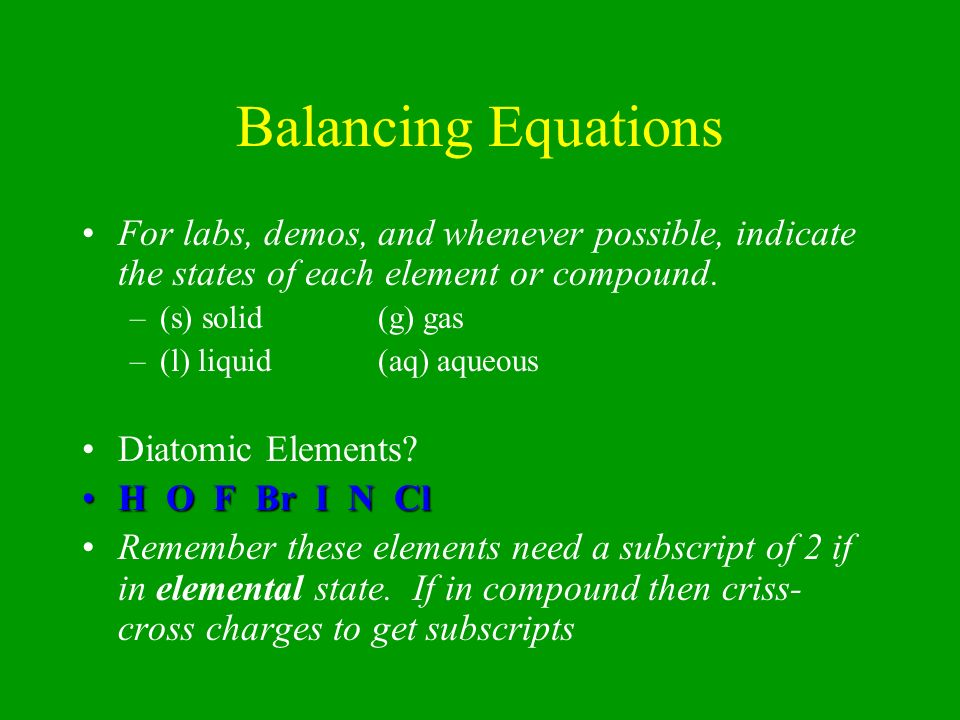 Balancing Equations For labs, demos, and whenever possible, indicate the states of each element or compound.