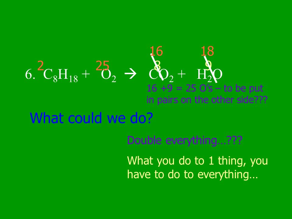 6. C8H18 + O2  CO2 + H2O What could we do