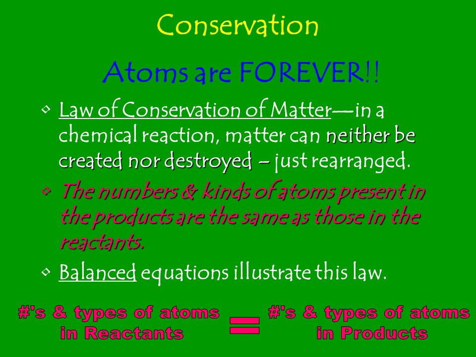 Conservation Atoms are FOREVER!! # s & types of atoms in Products