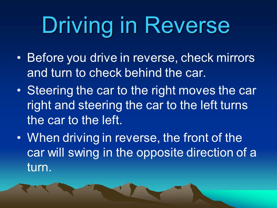 Driving in Reverse Before you drive in reverse, check mirrors and turn to check behind the car.