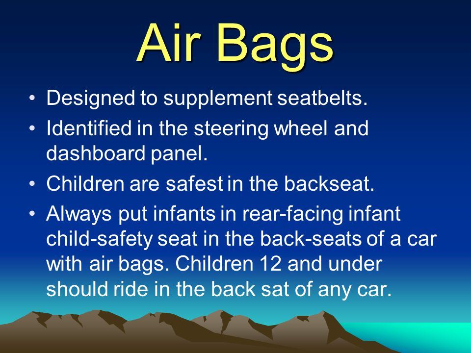 Air Bags Designed to supplement seatbelts.