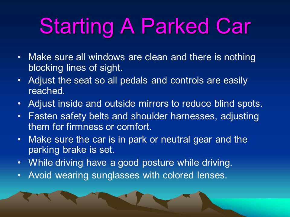 Starting A Parked Car Make sure all windows are clean and there is nothing blocking lines of sight.