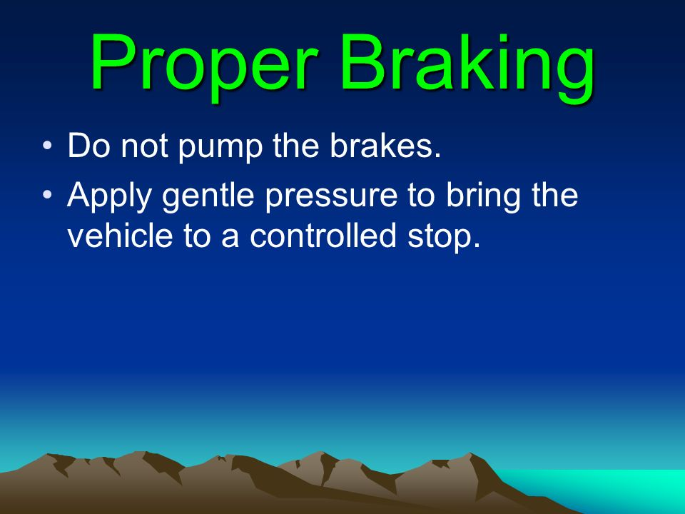 Proper Braking Do not pump the brakes.