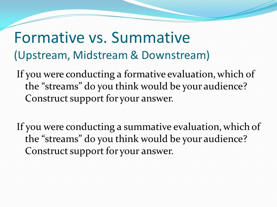 Formative vs. Summative (Upstream, Midstream & Downstream)