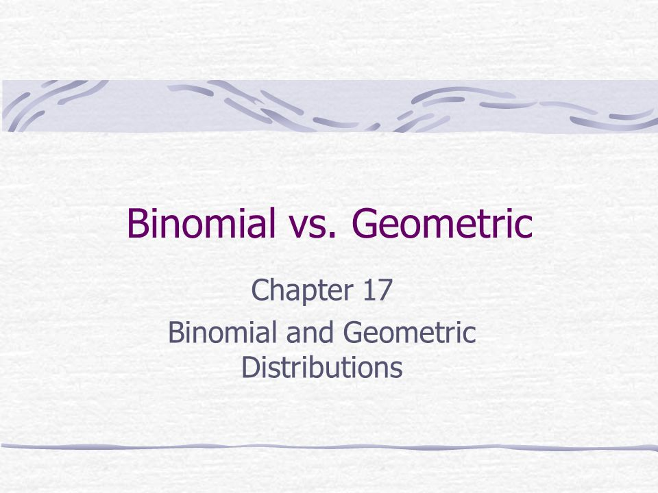 Chapter 17 Binomial and Geometric Distributions
