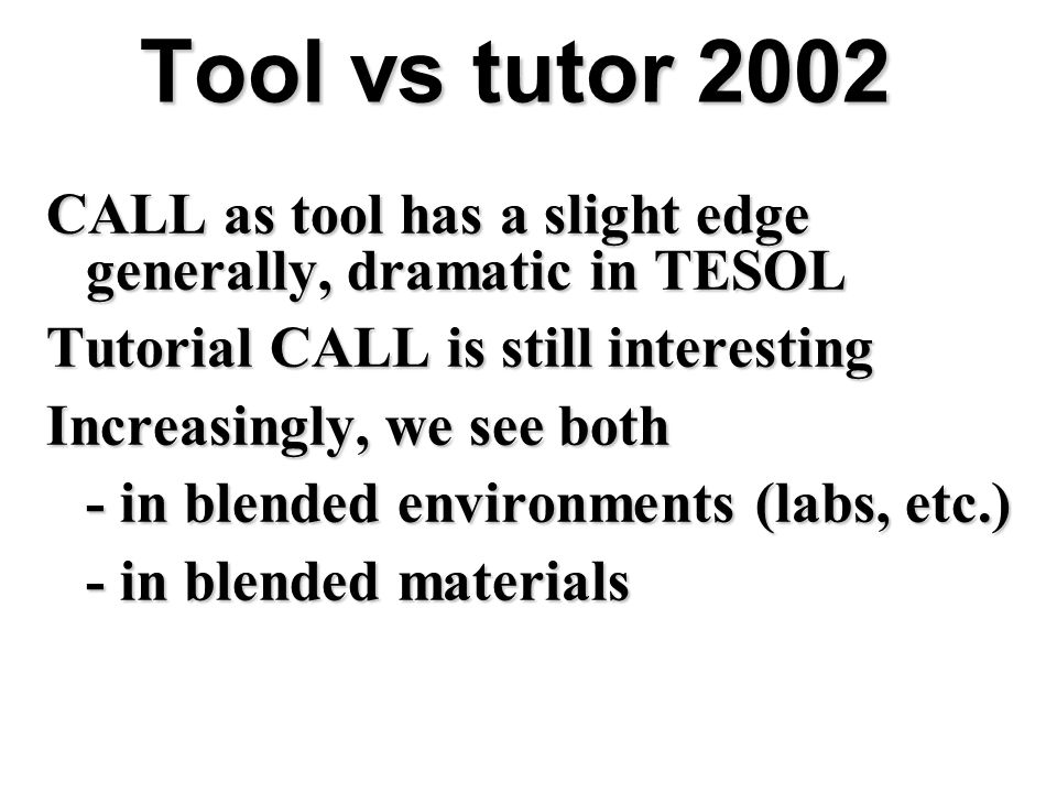 Tool vs tutor 2002 CALL as tool has a slight edge generally, dramatic in TESOL. Tutorial CALL is still interesting.
