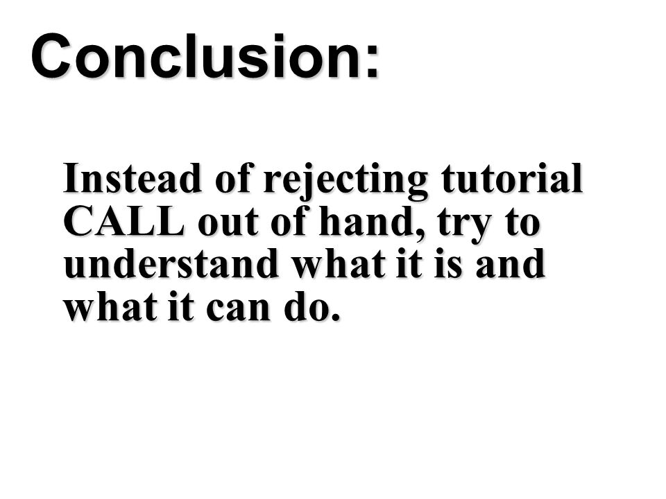 Conclusion: Instead of rejecting tutorial CALL out of hand, try to understand what it is and what it can do.