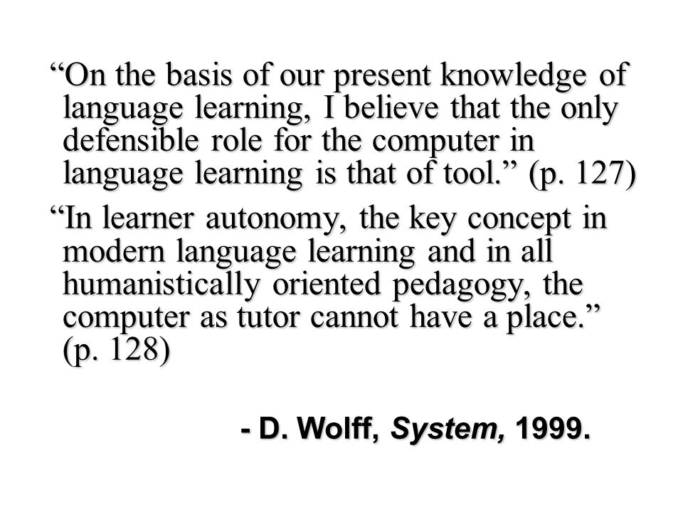 On the basis of our present knowledge of language learning, I believe that the only defensible role for the computer in language learning is that of tool. (p. 127)