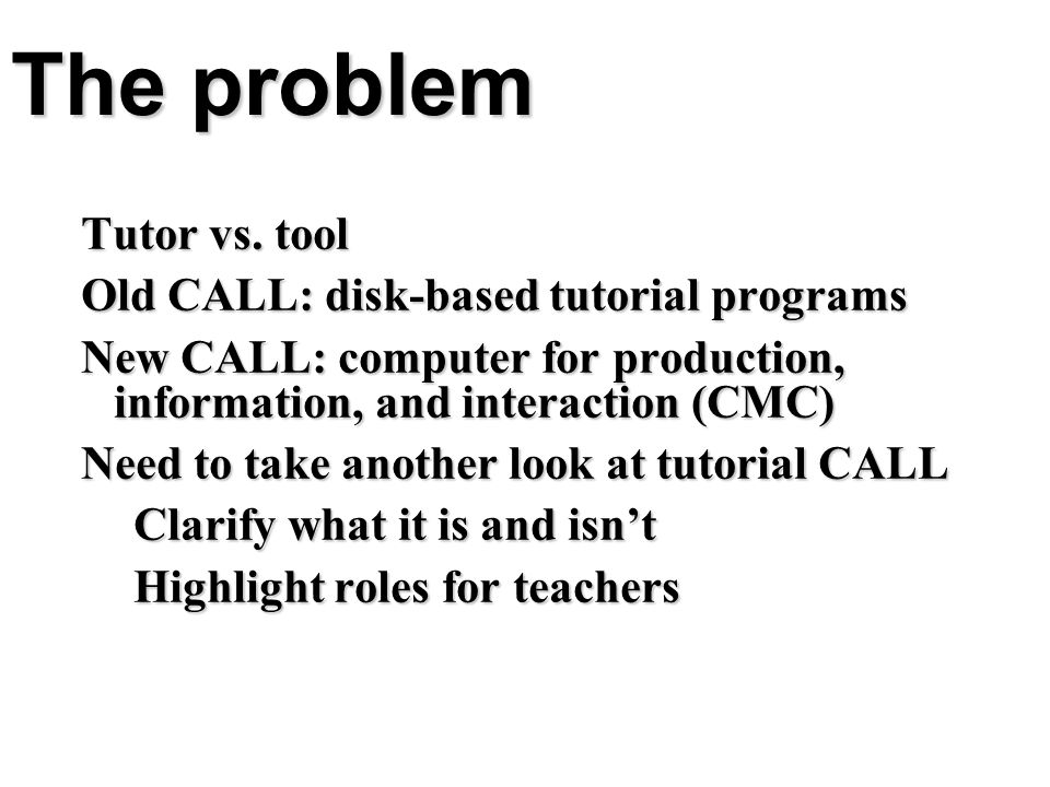 The problem Tutor vs. tool Old CALL: disk-based tutorial programs