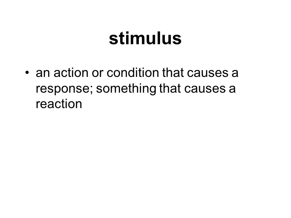 stimulus an action or condition that causes a response; something that causes a reaction