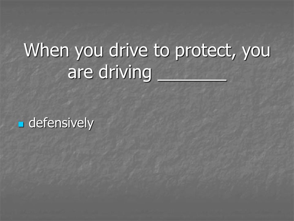 When you drive to protect, you are driving _______