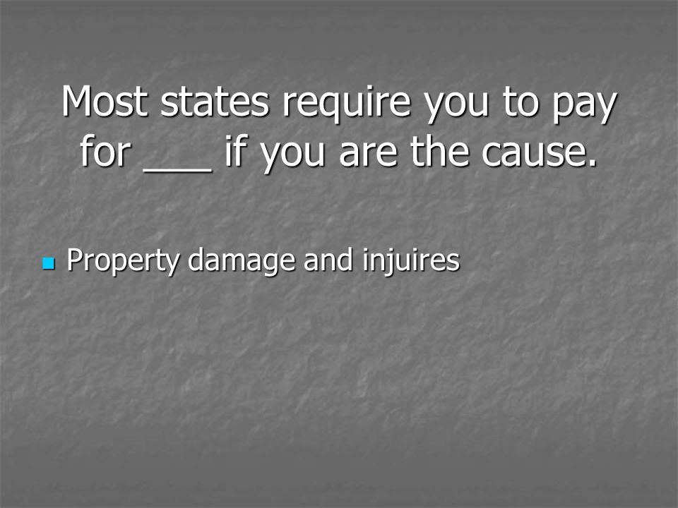 Most states require you to pay for ___ if you are the cause.