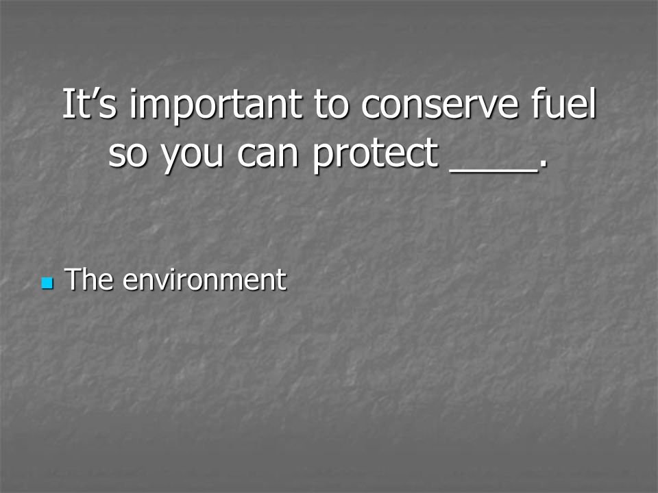 It's important to conserve fuel so you can protect ____.