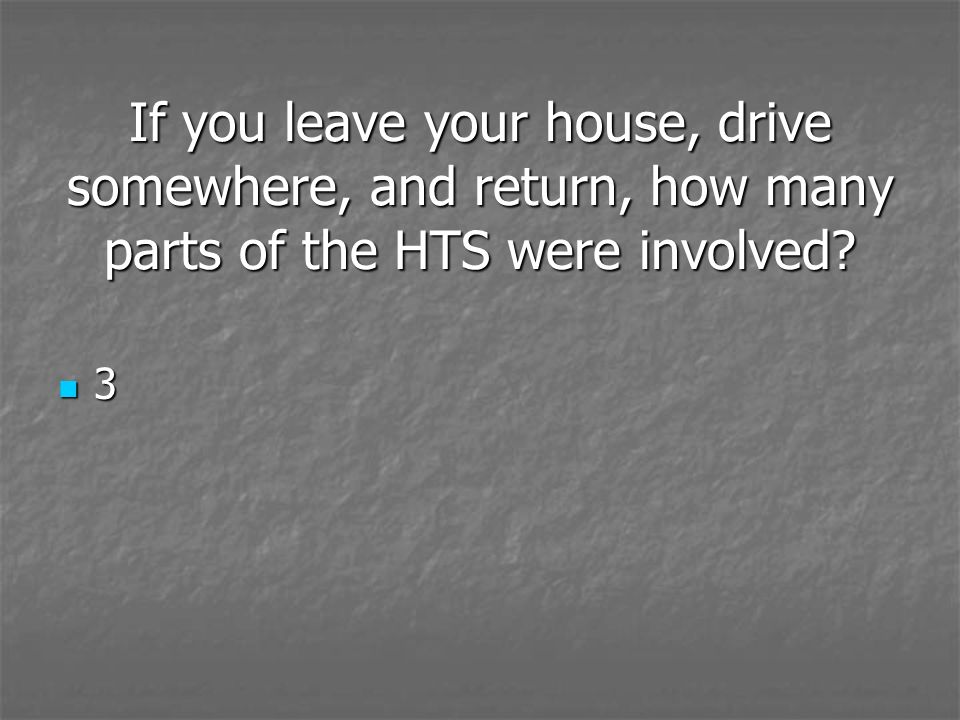 If you leave your house, drive somewhere, and return, how many parts of the HTS were involved