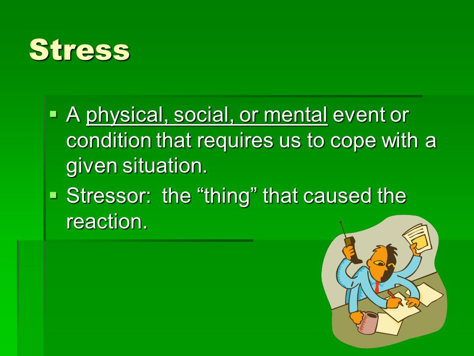 Stress A physical, social, or mental event or condition that requires us to cope with a given situation.