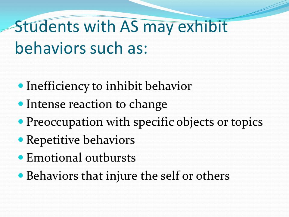 Students with AS may exhibit behaviors such as: