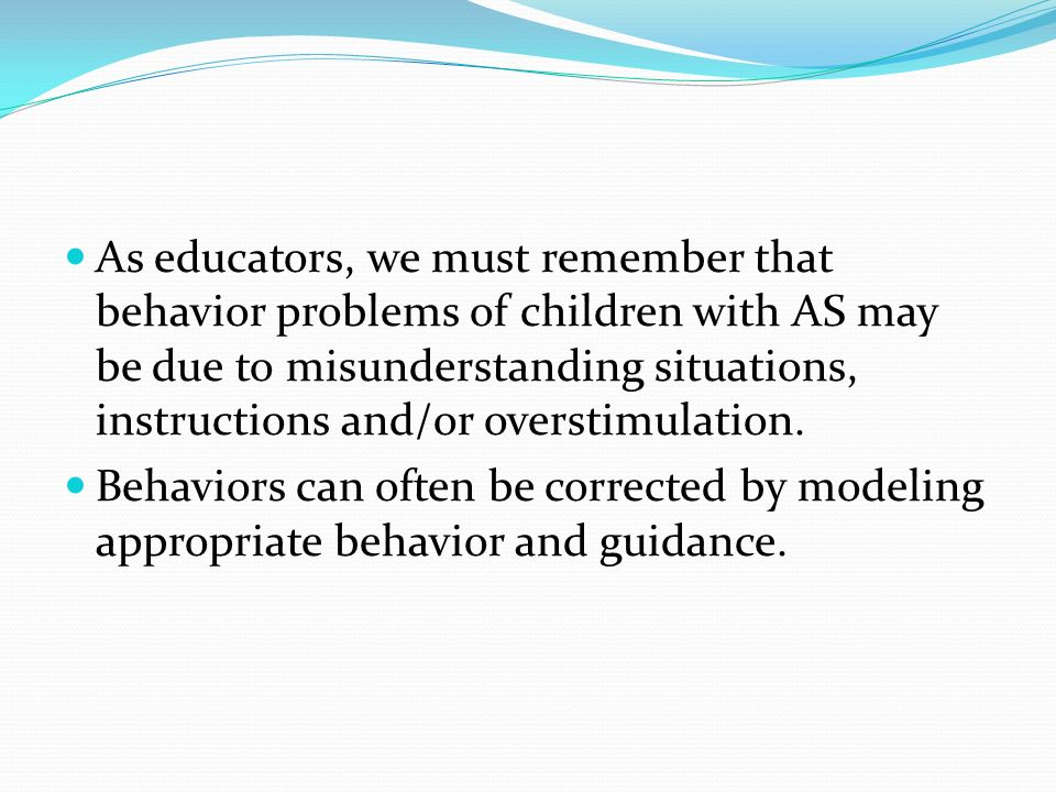 As educators, we must remember that behavior problems of children with AS may be due to misunderstanding situations, instructions and/or overstimulation.
