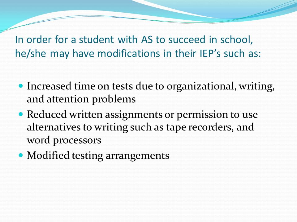In order for a student with AS to succeed in school, he/she may have modifications in their IEP's such as: