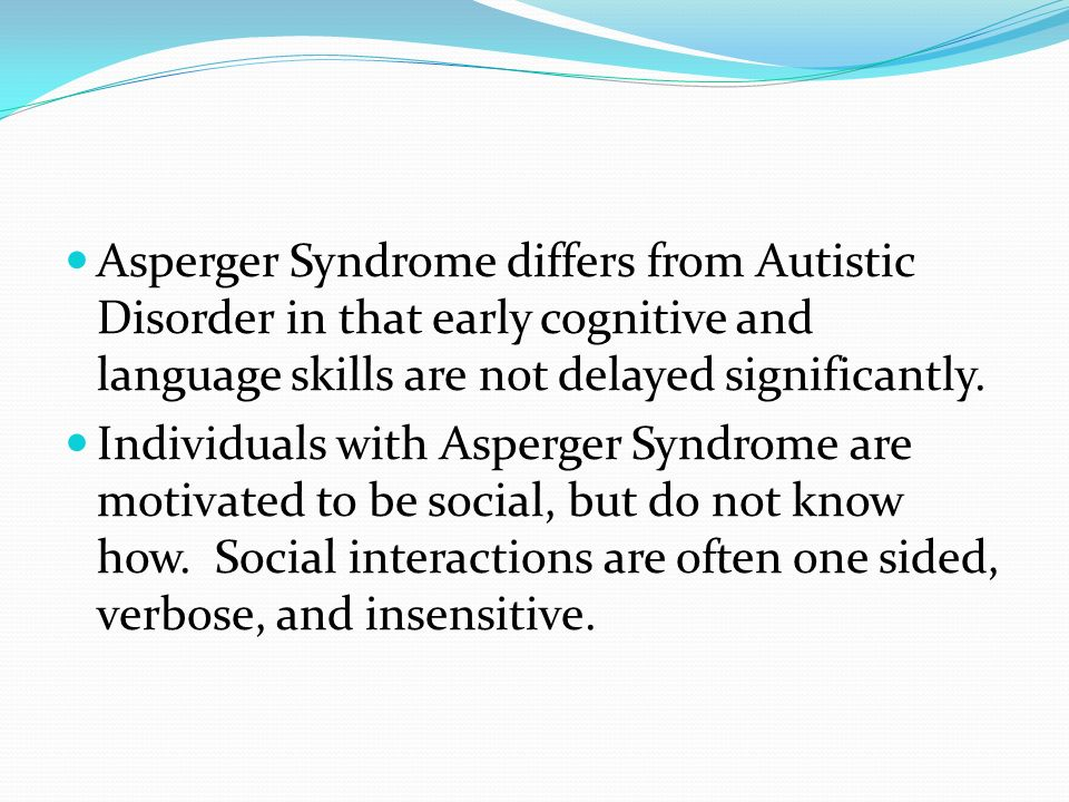 Asperger Syndrome differs from Autistic Disorder in that early cognitive and language skills are not delayed significantly.