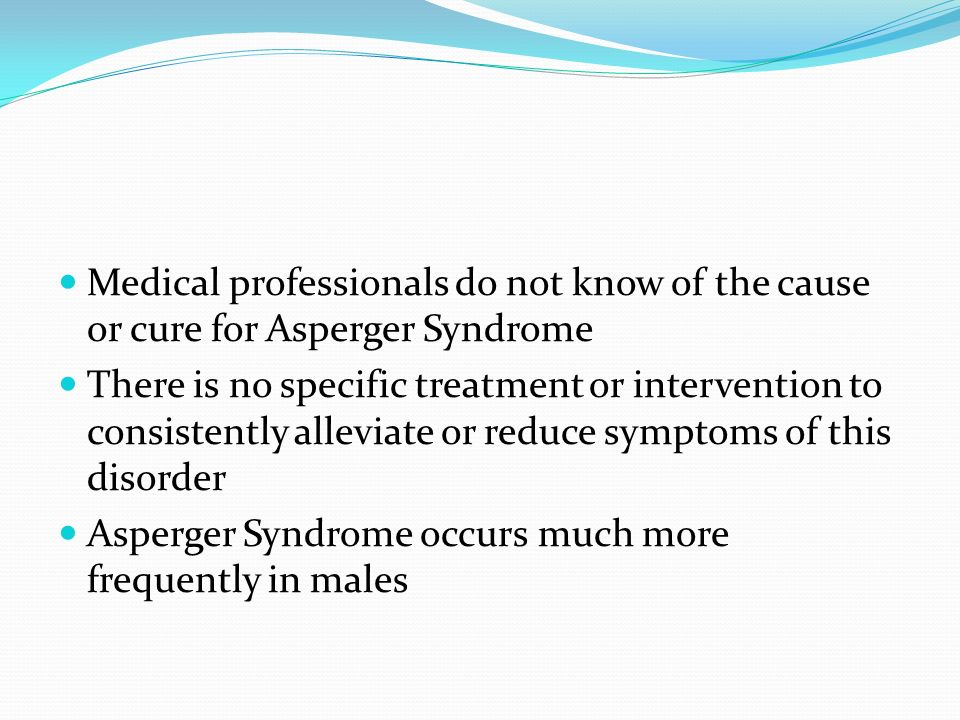 Medical professionals do not know of the cause or cure for Asperger Syndrome