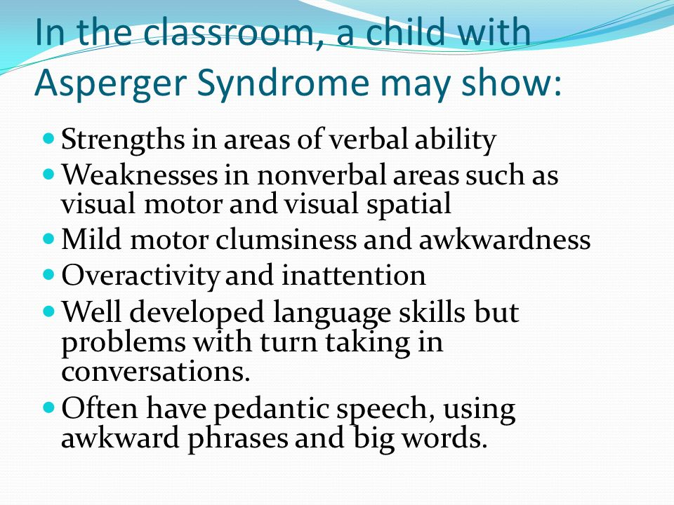 In the classroom, a child with Asperger Syndrome may show: