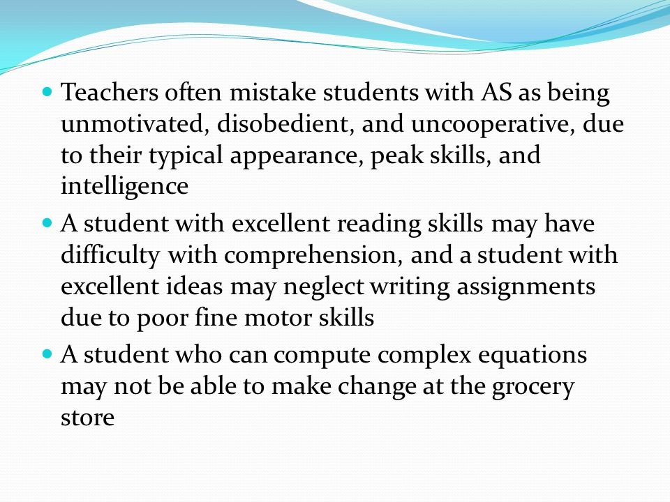 Teachers often mistake students with AS as being unmotivated, disobedient, and uncooperative, due to their typical appearance, peak skills, and intelligence