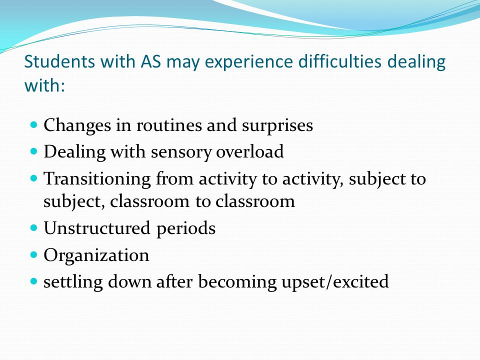 Students with AS may experience difficulties dealing with: