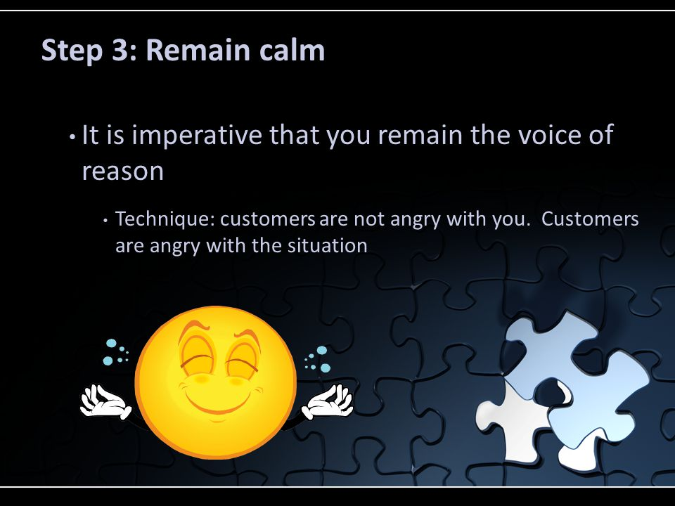 Step 3: Remain calm It is imperative that you remain the voice of reason.