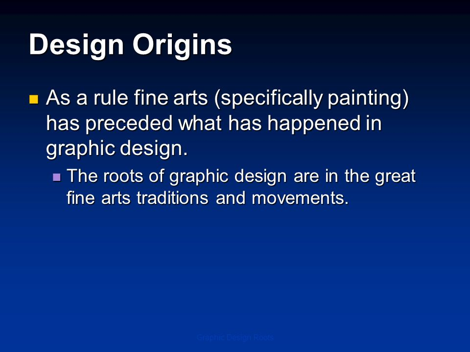 Design Origins As a rule fine arts (specifically painting) has preceded what has happened in graphic design.