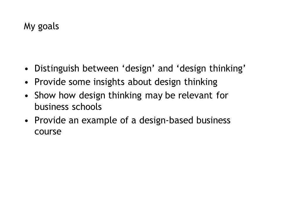 My goals Distinguish between 'design' and 'design thinking' Provide some insights about design thinking.