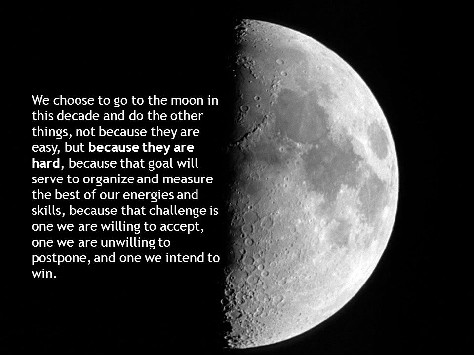 We choose to go to the moon in this decade and do the other things, not because they are easy, but because they are hard, because that goal will serve to organize and measure the best of our energies and skills, because that challenge is one we are willing to accept, one we are unwilling to postpone, and one we intend to win.