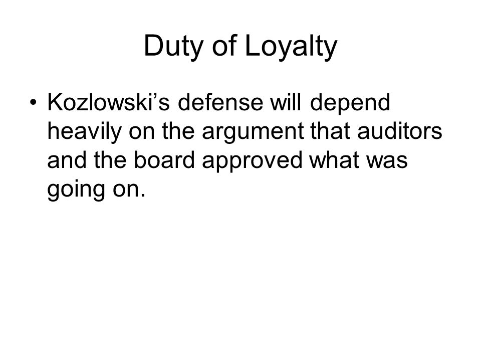 Duty of Loyalty Kozlowski's defense will depend heavily on the argument that auditors and the board approved what was going on.
