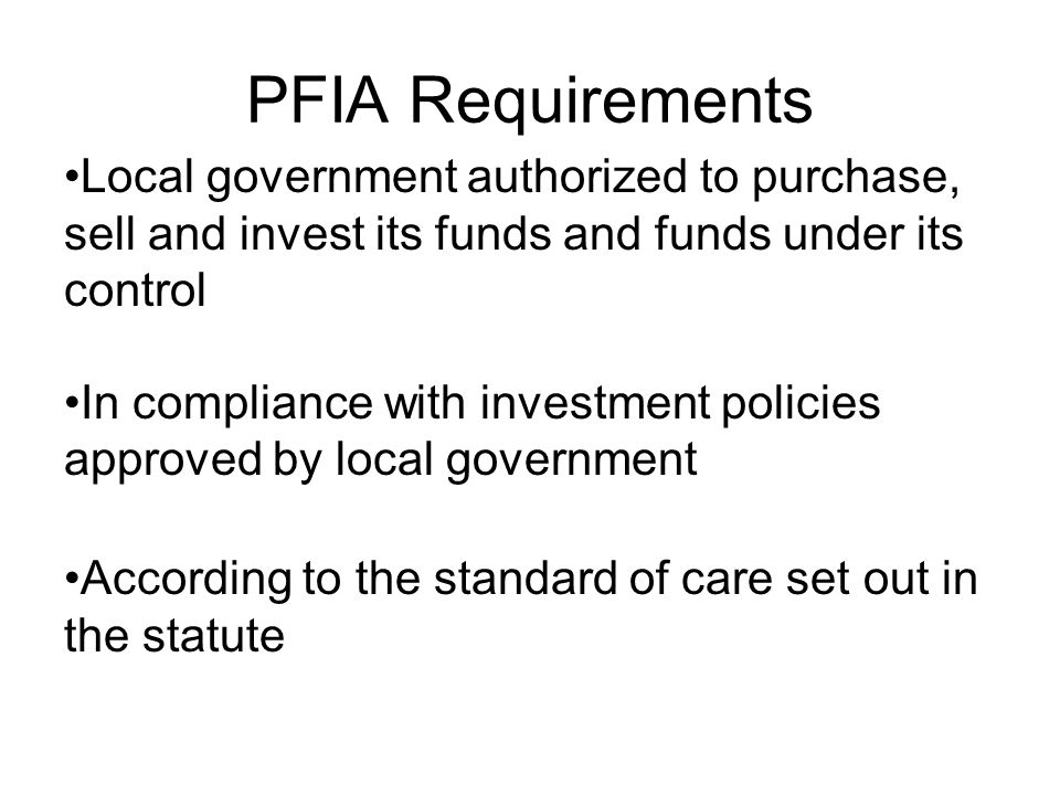 PFIA Requirements Local government authorized to purchase, sell and invest its funds and funds under its control.