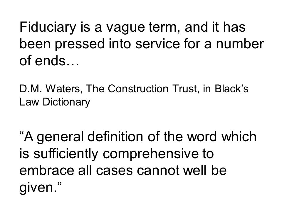 Fiduciary is a vague term, and it has been pressed into service for a number of ends…