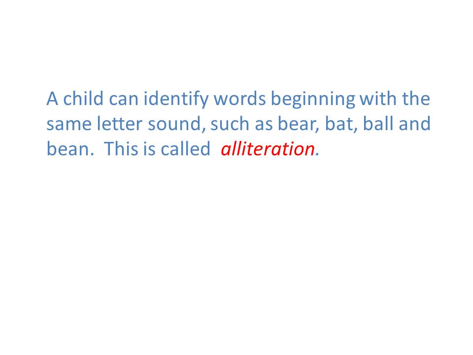 A child can identify words beginning with the same letter sound, such as bear, bat, ball and bean. This is called alliteration.