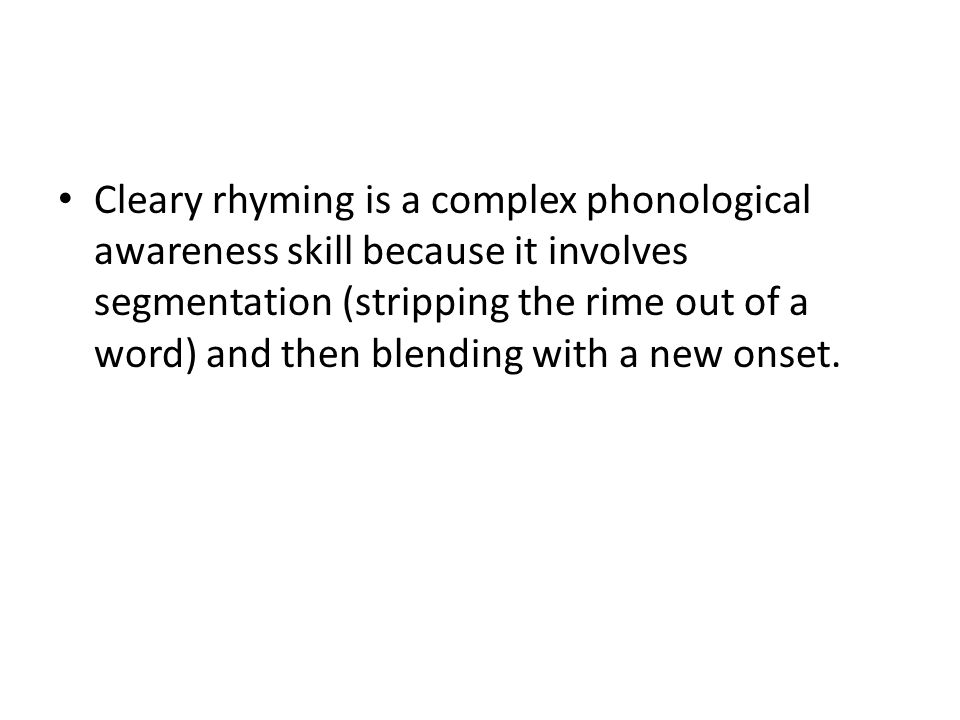 Cleary rhyming is a complex phonological awareness skill because it involves segmentation (stripping the rime out of a word) and then blending with a new onset.