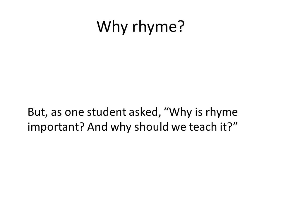 Why rhyme But, as one student asked, Why is rhyme important And why should we teach it