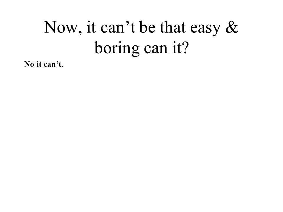 Now, it can't be that easy & boring can it