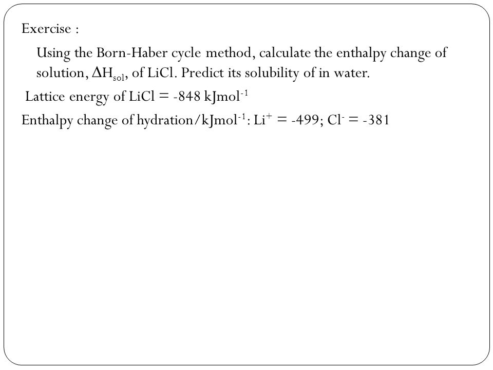 Exercise : Using the Born-Haber cycle method, calculate the enthalpy change of solution, Hsol, of LiCl. Predict its solubility of in water.